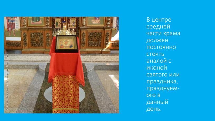 В центре средней части храма должен постоянно стоять аналой с иконой святого или праздника,празднуем-ого в данный день