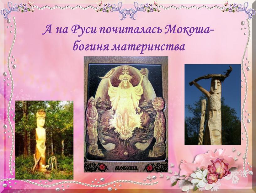 А на Руси почиталась Мокоша- богиня материнства
