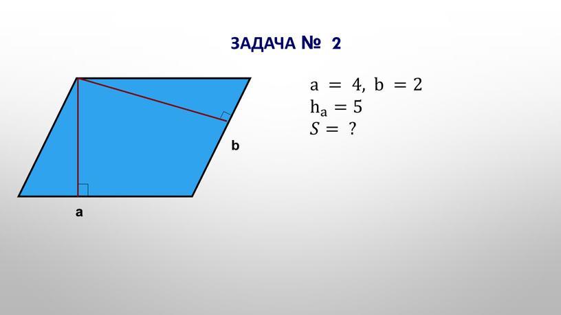 a a b a = 4, b = 2 h a h h a a h a = 5 𝑆𝑆= ? Задача № 2