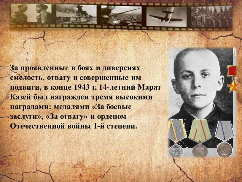 За проявленные в боях и диверсиях смелость, отвагу и совершенные им подвиги, в конце 1943 г, 14-летний