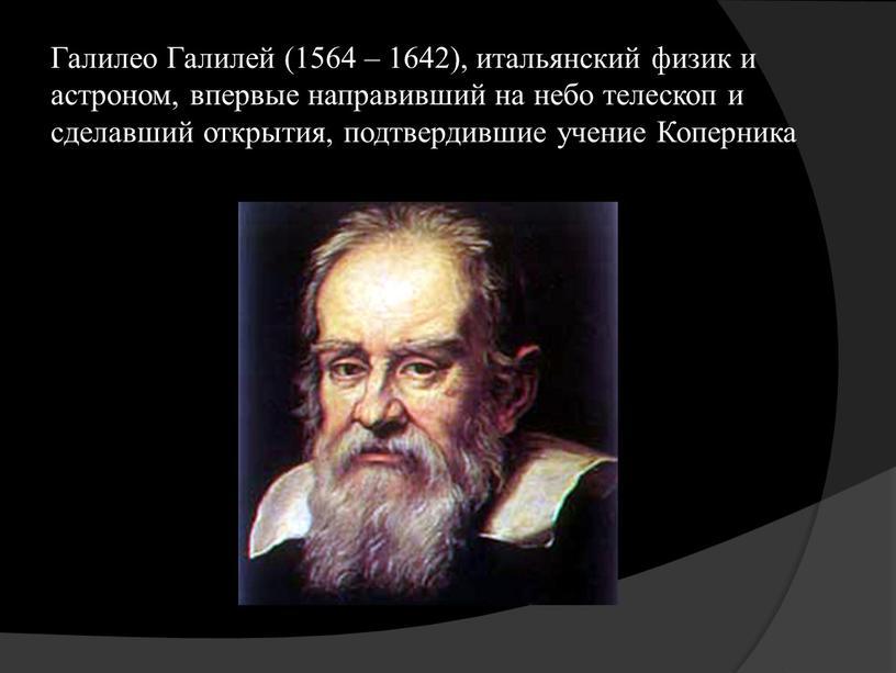 Галилео Галилей (1564 – 1642), итальянский физик и астроном, впервые направивший на небо телескоп и сделавший открытия, подтвердившие учение