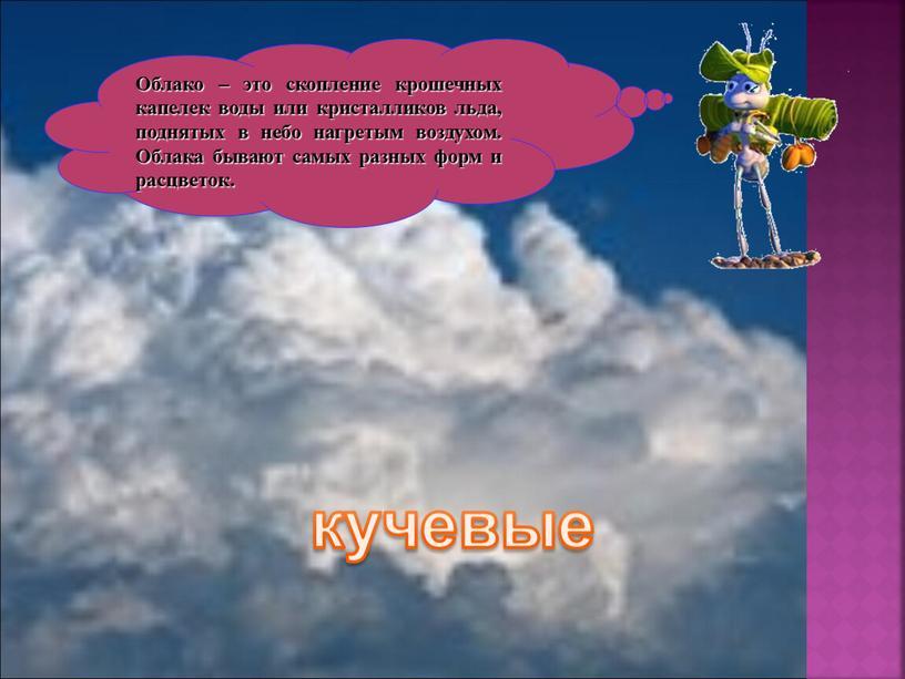 Облако – это скопление крошечных капелек воды или кристалликов льда, поднятых в небо нагретым воздухом