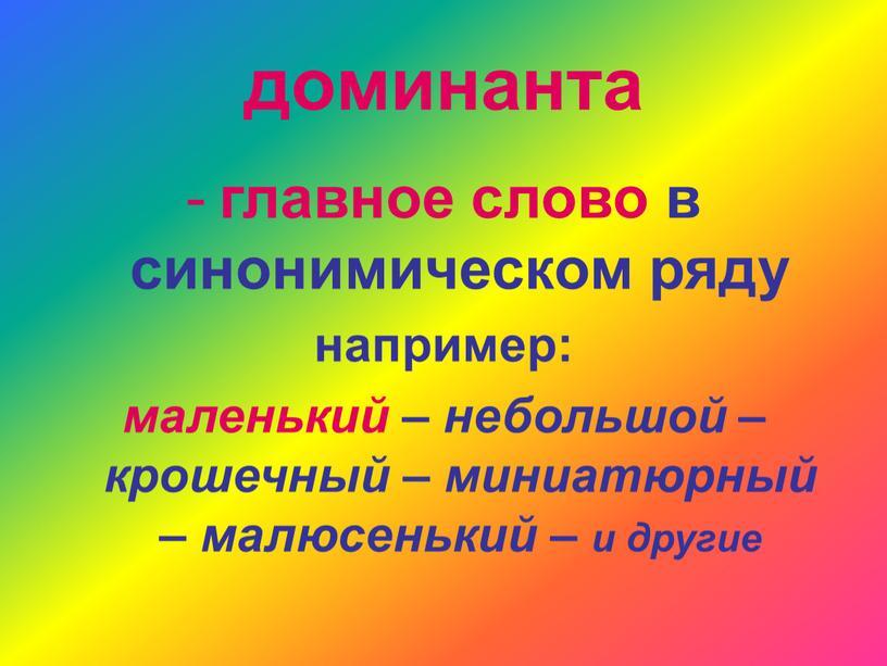 доминанта главное слово в синонимическом ряду например: маленький – небольшой – крошечный – миниатюрный – малюсенький – и другие
