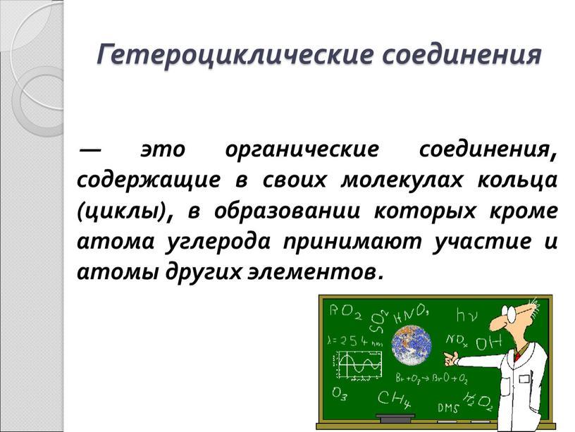 Гетероциклические соединения — это органические соединения, содержащие в своих молекулах кольца (циклы), в образовании которых кроме атома углерода принимают участие и атомы других элементов