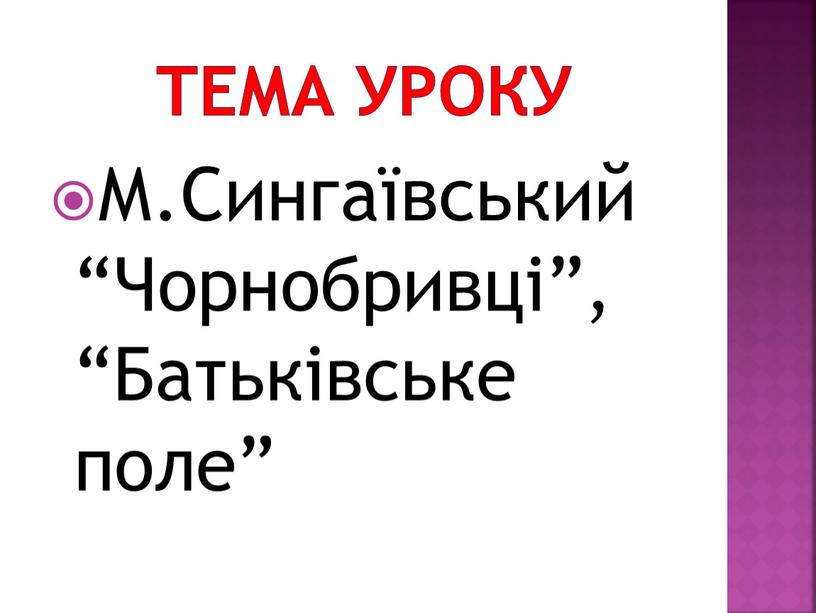 """Тема уроку М.Сингаївський """"Чорнобривці"""", """"Батьківське поле"""""""