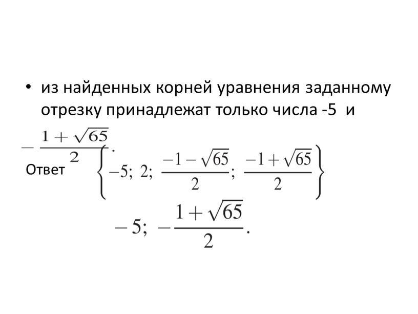 из найденных корней уравнения заданному отрезку принадлежат только числа -5 и Ответ