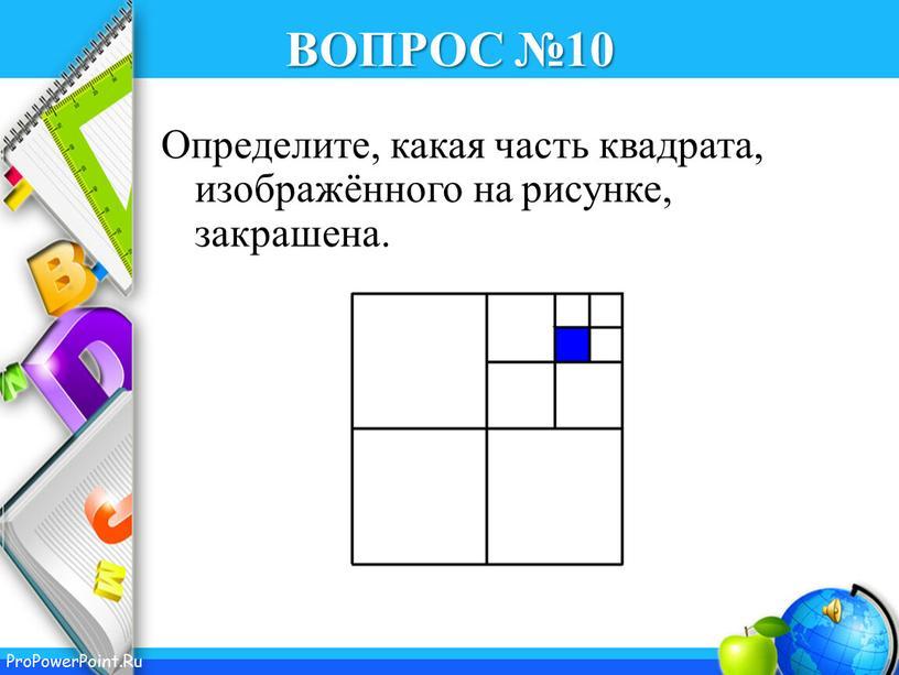 ВОПРОС №10 Определите, какая часть квадрата, изображённого на рисунке, закрашена