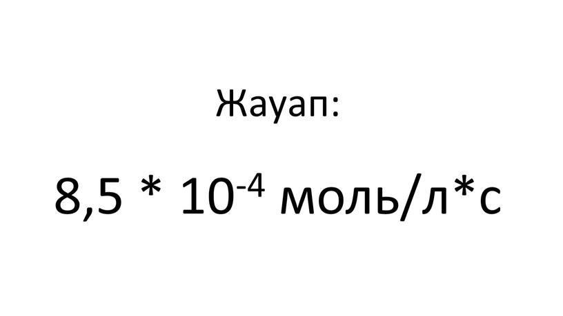 Жауап: 8,5 * 10-4 моль/л*с