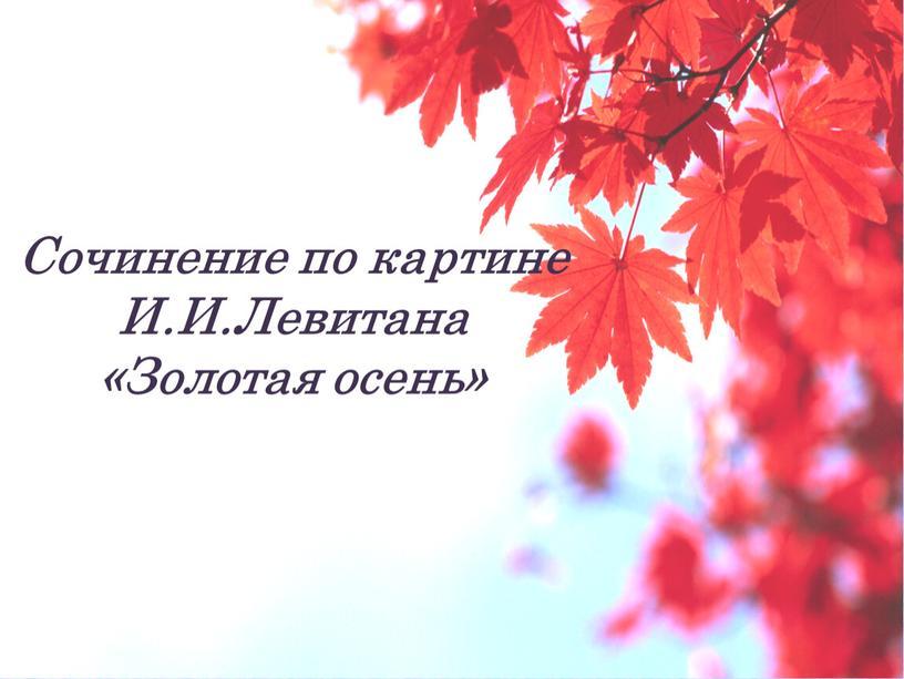 Сочинение по картине И.И.Левитана «Золотая осень»