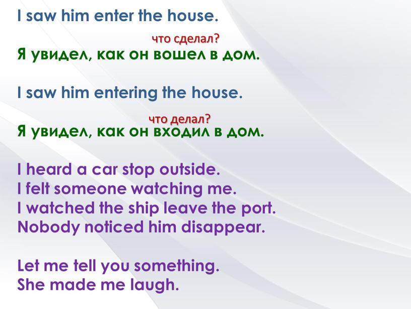 I saw him enter the house. Я увидел, как он вошел в дом