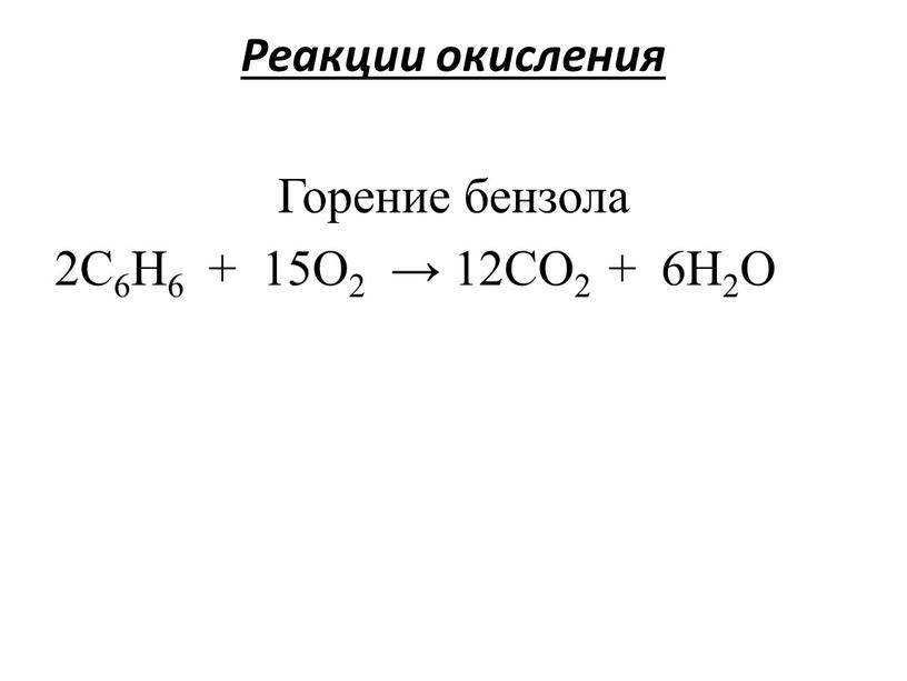Реакции окисления Горение бензола 2C6H6 + 15O2 → 12CO2 + 6H2O