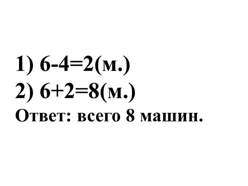 1) 6-4=2(м.) 2) 6+2=8(м.) Ответ: всего 8 машин.