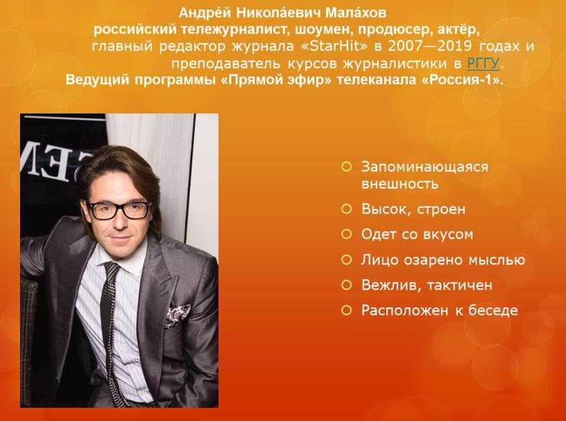 Андре́й Никола́евич Мала́хов российский тележурналист, шоумен, продюсер, актёр, главный редактор журнала «StarHit» в 2007—2019 годах и преподаватель курсов журналистики в