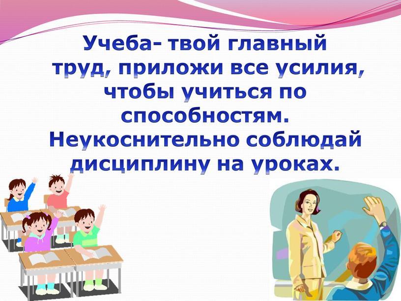 Учеба- твой главный труд, приложи все усилия, чтобы учиться по способностям