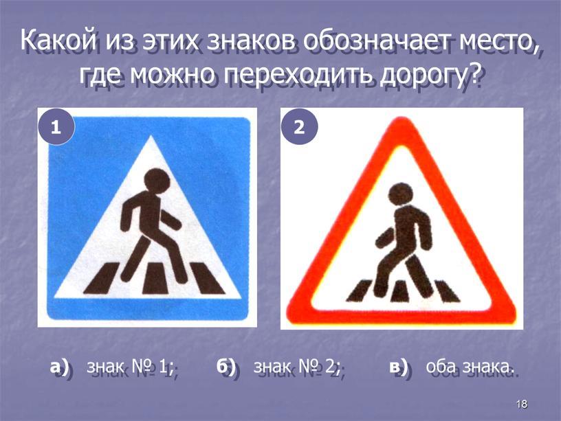 Какой из этих знаков обозначает место, где можно переходить дорогу? 1 2 а) знак № 1; б) знак № 2; в) оба знака