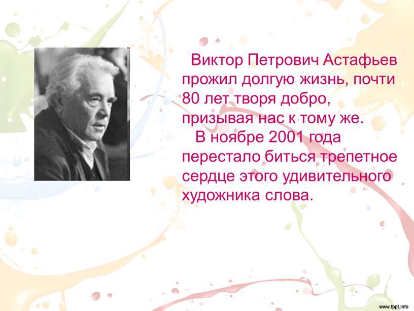 Виктор Петрович Астафьев прожил долгую жизнь, почти 80 лет творя добро, призывая нас к тому же