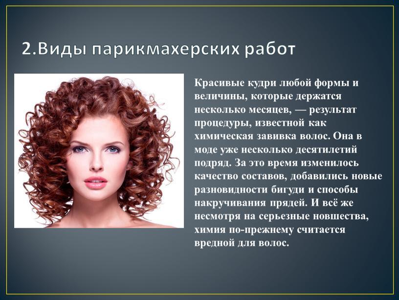 Виды парикмахерских работ Красивые кудри любой формы и величины, которые держатся несколько месяцев, — результат процедуры, известной как химическая завивка волос