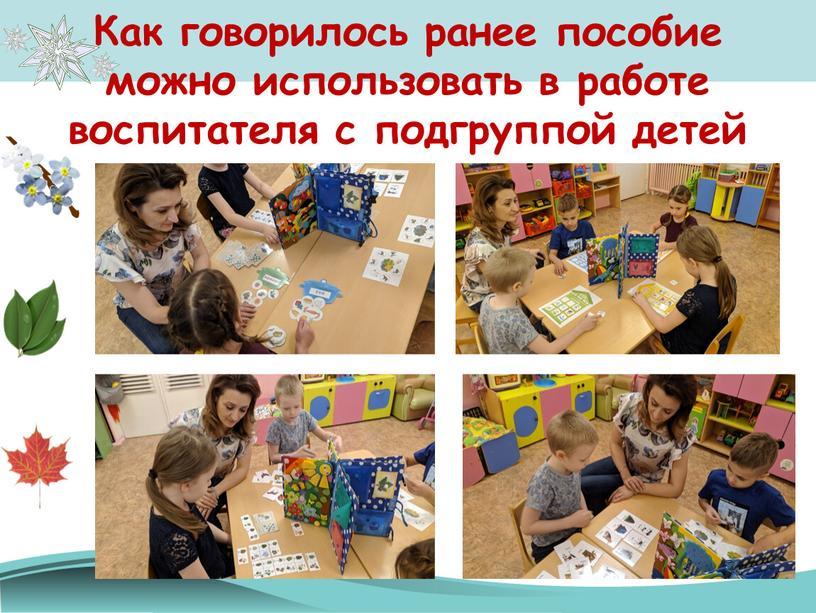 Как говорилось ранее пособие можно использовать в работе воспитателя с подгруппой детей