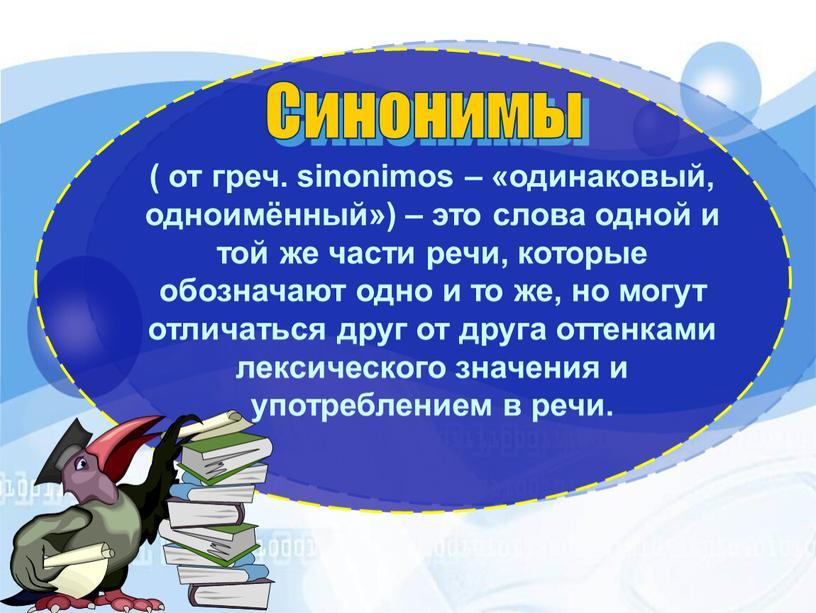 Синонимы ( от греч. sinonimos – «одинаковый, одноимённый») – это слова одной и той же части речи, которые обозначают одно и то же, но могут…