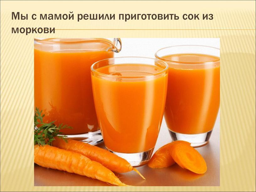 Мы с мамой решили приготовить сок из моркови