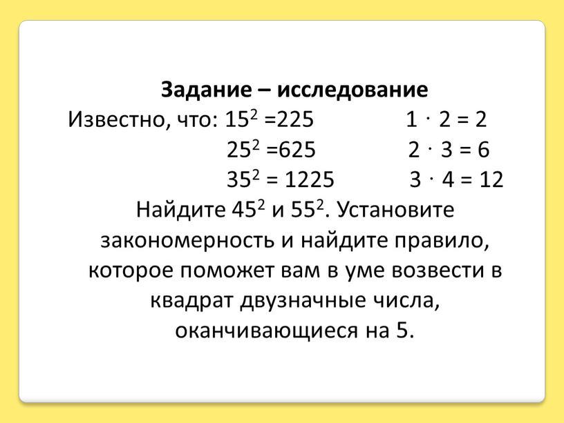 Задание – исследование Известно, что: 152 =225 1 · 2 = 2 252 =625 2 · 3 = 6 352 = 1225 3 · 4…