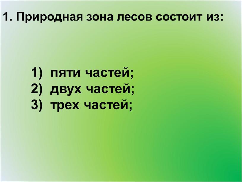 Природная зона лесов состоит из: пяти частей; двух частей; трех частей;