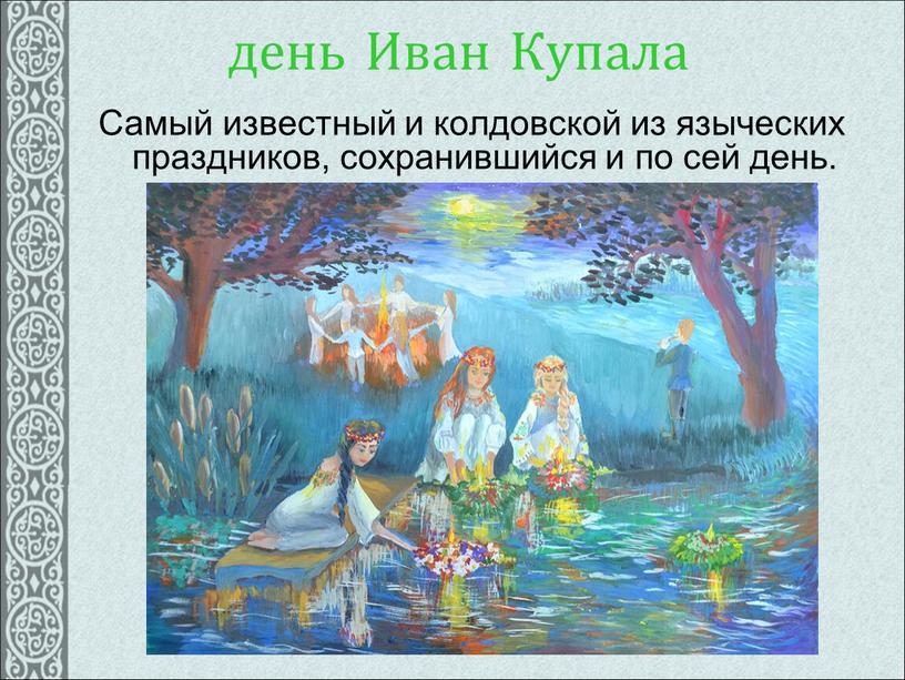 Иван Купала Самый известный и колдовской из языческих праздников, сохранившийся и по сей день