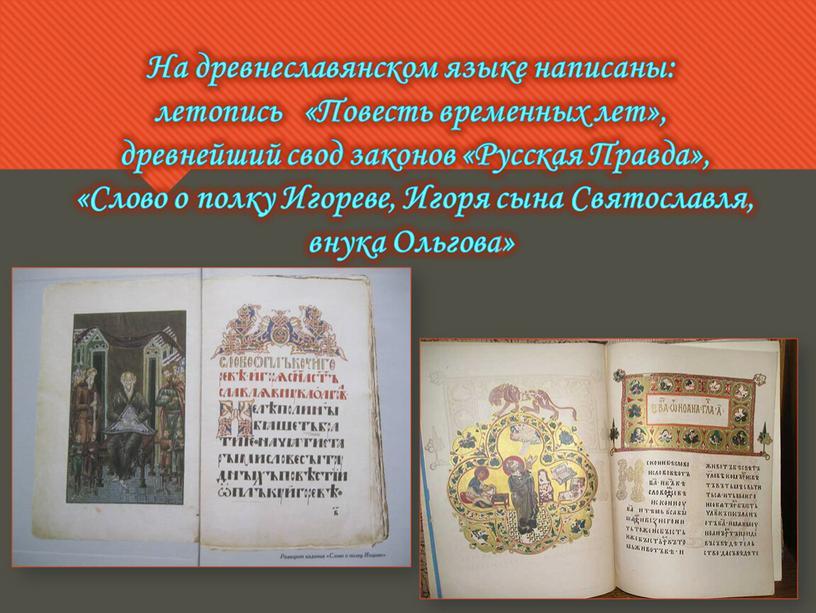На древнеславянском языке написаны: летопись «Повесть временных лет», древнейший свод законов «Русская