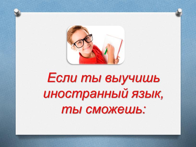 Если ты выучишь иностранный язык, ты сможешь: