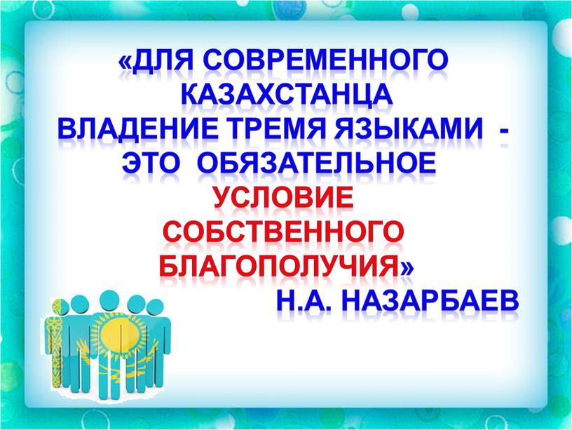 Для современного казахстанца Владение тремя языками - это обязательное условие собственного