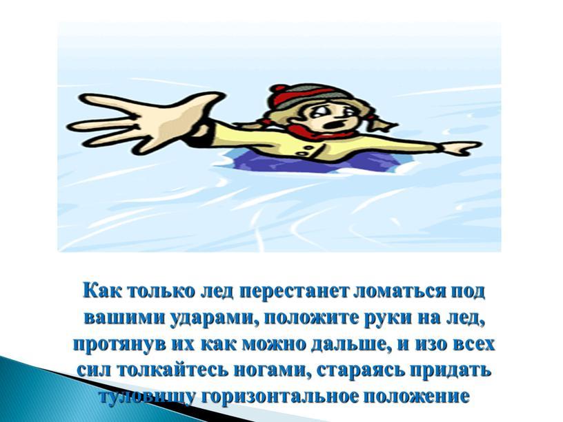 Как только лед перестанет ломаться под вашими ударами, положите руки на лед, протянув их как можно дальше, и изо всех сил толкайтесь ногами, стараясь придать…