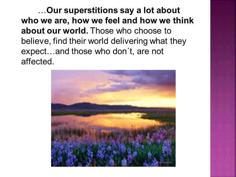 Our superstitions say a lot about who we are, how we feel and how we think about our world