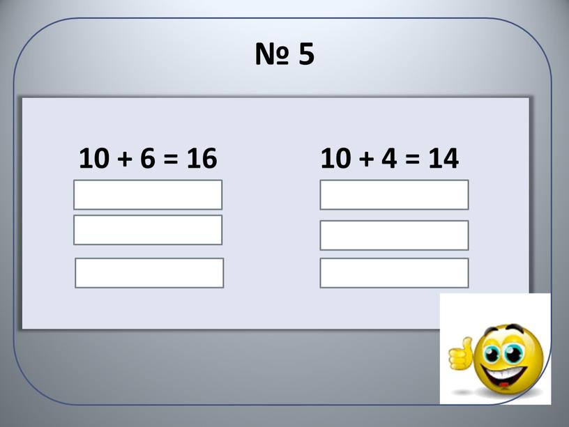 № 5 10 + 6 = 16 6 + 10 = 16 16 – 10 = 6 16 – 6 = 10 10 + 4…