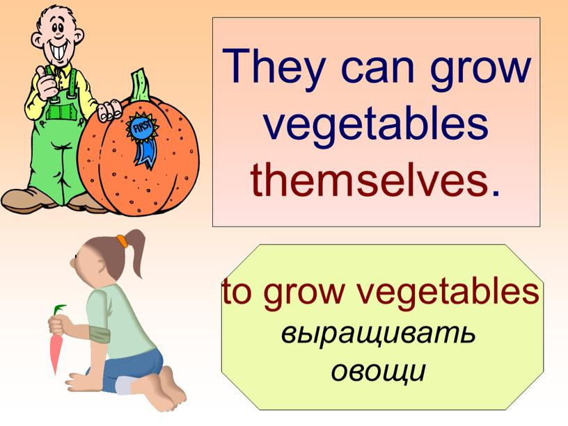 They can grow vegetables themselves