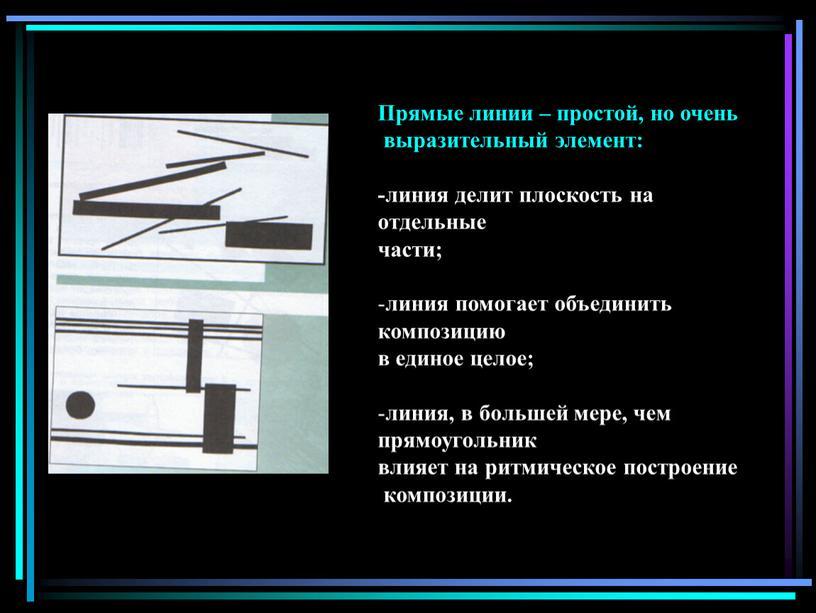 Прямые линии – простой, но очень выразительный элемент: -линия делит плоскость на отдельные части; линия помогает объединить композицию в единое целое; линия, в большей мере,…