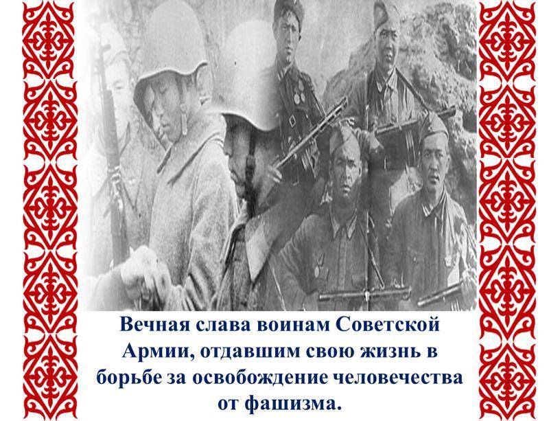 Вечная слава воинам Советской Армии, отдавшим свою жизнь в борьбе за освобождение человечества от фашизма