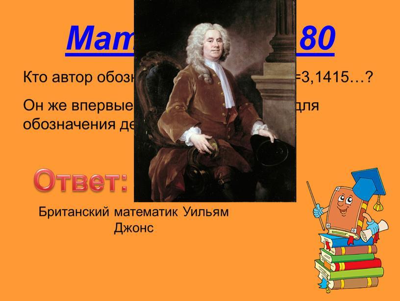 Математика 80 Ответ: Кто автор обозначения числа =3,1415…?