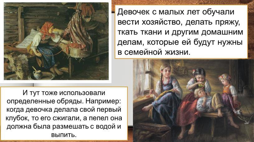 Девочек с малых лет обучали вести хозяйство, делать пряжу, ткать ткани и другим домашним делам, которые ей будут нужны в семейной жизни