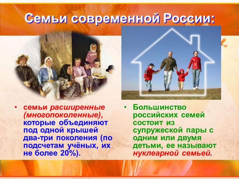 Семьи современной России: семьи расширенные (многопоколенные) , которые объединяют под одной крышей два-три поколения (по подсчетам учёных, их не более 20%)