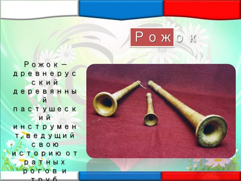 Рожок — древнерусский деревянный пастушеский инструмент, ведущий свою историю от ратных рогов и труб, созывавших воинов на битву