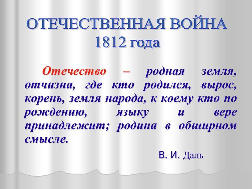 Отечество – родная земля, отчизна, где кто родился, вырос, корень, земля народа, к коему кто по рождению, языку и вере принадлежит; родина в обширном смысле
