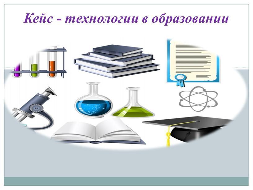 Кейс - технологии в образовании