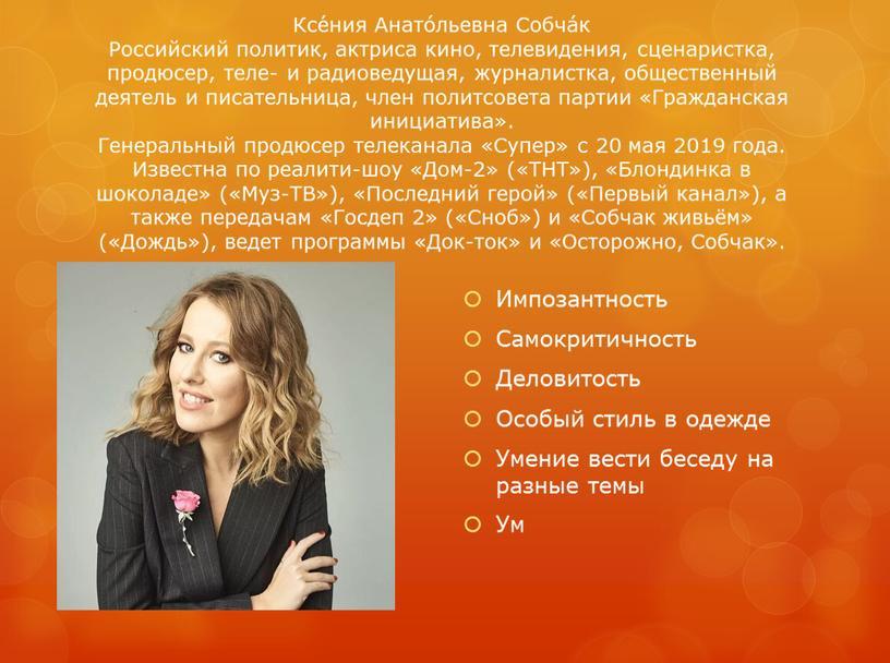 Ксе́ния Анато́льевна Собча́к Российский политик, актриса кино, телевидения, сценаристка, продюсер, теле- и радиоведущая, журналистка, общественный деятель и писательница, член политсовета партии «Гражданская инициатива»
