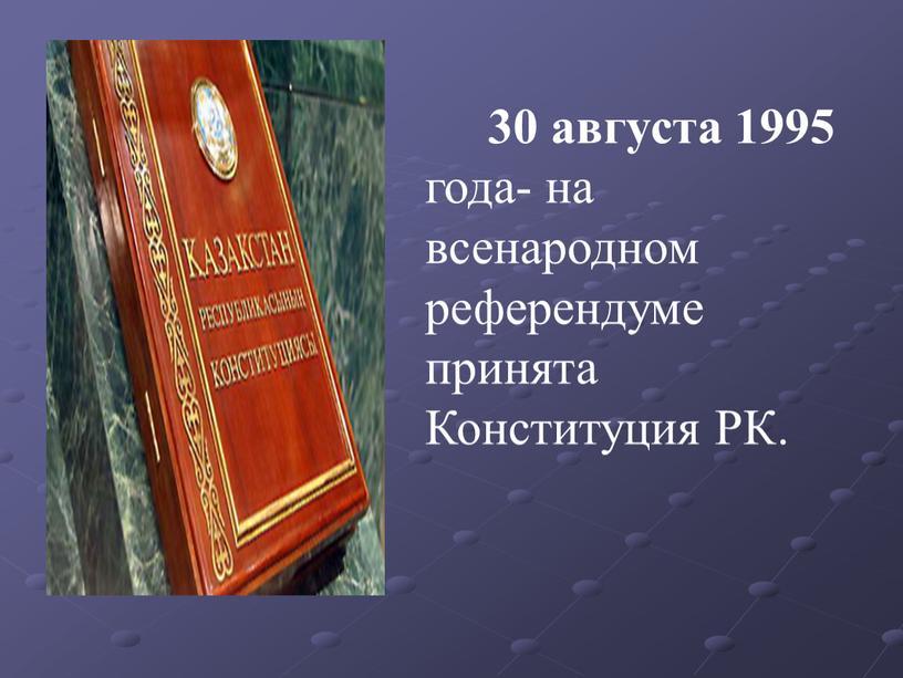 30 августа 1995 года- на всенародном референдуме принята Конституция РК.