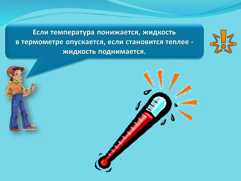 Если температура понижается, жидкость в термометре опускается, если становится теплее - жидкость поднимается