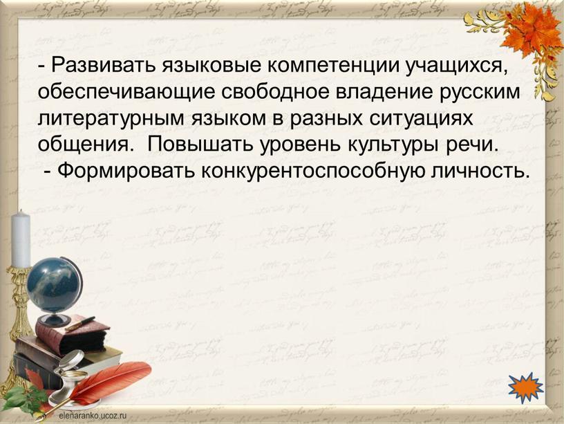 Развивать языковые компетенции учащихся, обеспечивающие свободное владение русским литературным языком в разных ситуациях общения