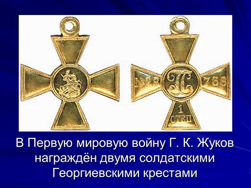 В Первую мировую войну Г. К. Жуков награждён двумя солдатскими