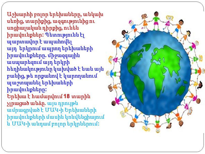 Աշխարհի բոլոր երեխաները, անկախ սեռից, տարիքից, ազգությունից ու սոցիալական դիրքից, ունեն իրավունքներ: Պետությունն էլ պարտավոր է ապահովել այդ երկրում ապրող երեխաների իրավունքները. միջազգային ասպարեզում այդ…