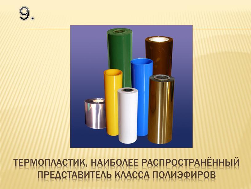 9. термопластик, наиболее распространённый представитель класса полиэфиров