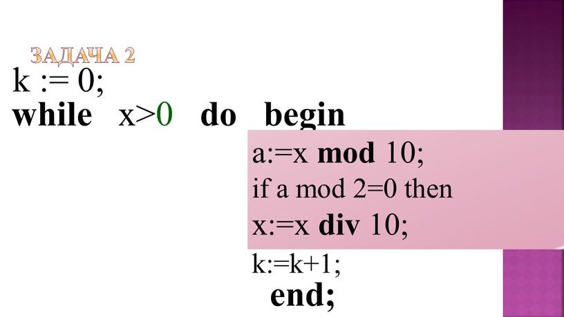 Задача 2 while x>0 do begin k := 0; a:=x mod 10; if a mod 2=0 then x:=x div 10; k:=k+1; end;